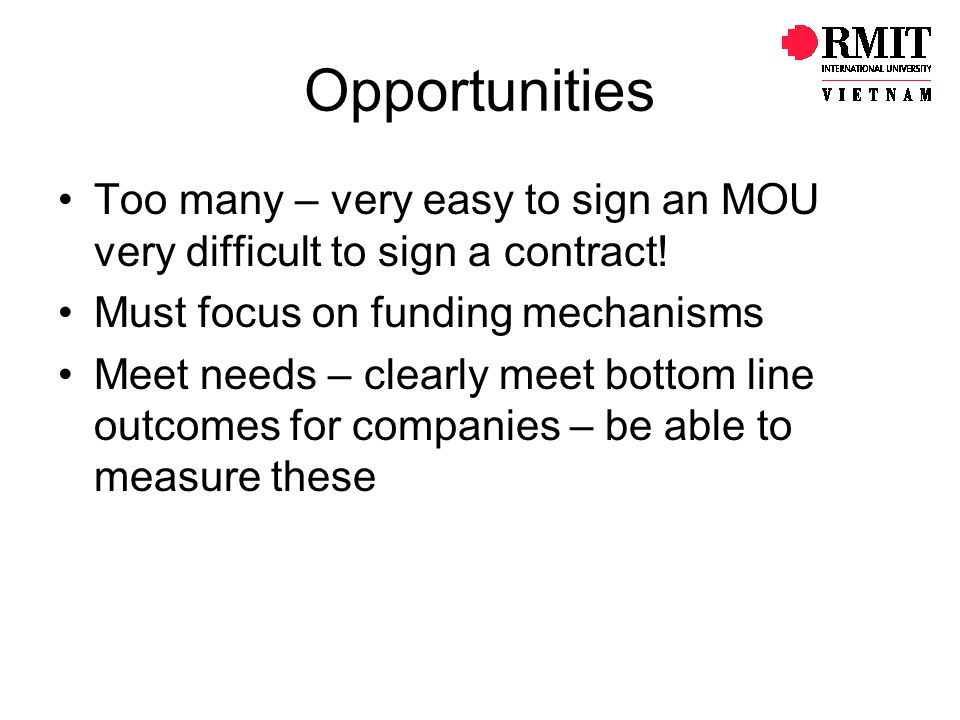 Opportunities Too many – very easy to sign an MOU very difficult to sign a contract.