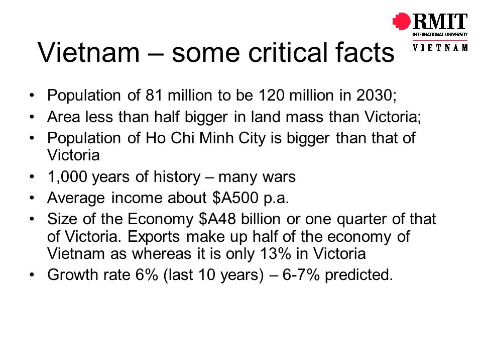 Vietnam – some critical facts Population of 81 million to be 120 million in 2030; Area less than half bigger in land mass than Victoria; Population of Ho Chi Minh City is bigger than that of Victoria 1,000 years of history – many wars Average income about $A500 p.a.