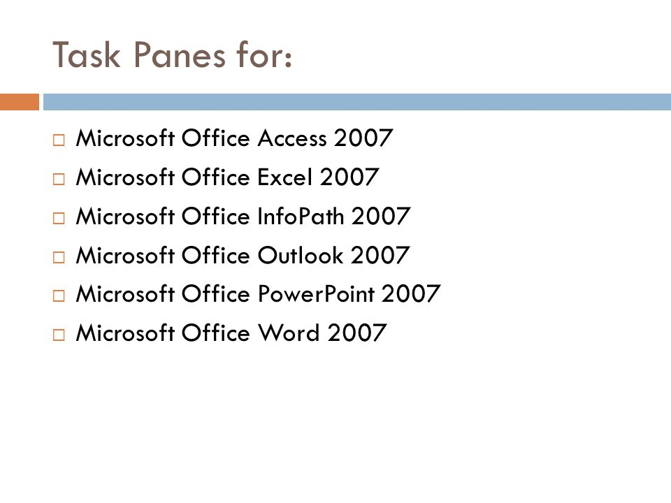 Task Panes for:  Microsoft Office Access 2007  Microsoft Office Excel 2007  Microsoft Office InfoPath 2007  Microsoft Office Outlook 2007  Microsoft Office PowerPoint 2007  Microsoft Office Word 2007