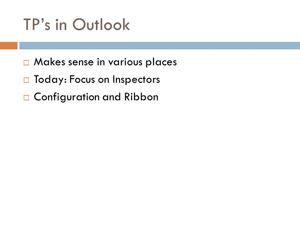 TP's in Outlook  Makes sense in various places  Today: Focus on Inspectors  Configuration and Ribbon