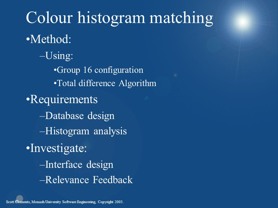 Scott Clements, Monash University Software Engineering, Copyright 2003. Colour histogram matching Method: –Using: Group 16 configuration Total differe