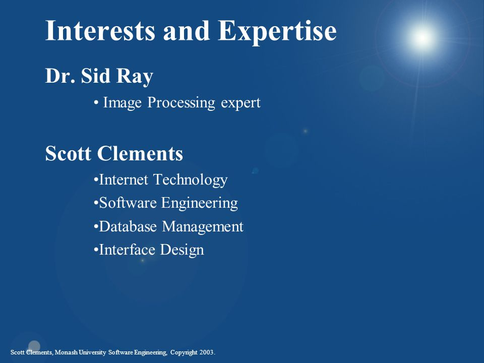 Scott Clements, Monash University Software Engineering, Copyright 2003. Interests and Expertise Dr. Sid Ray Image Processing expert Scott Clements Int