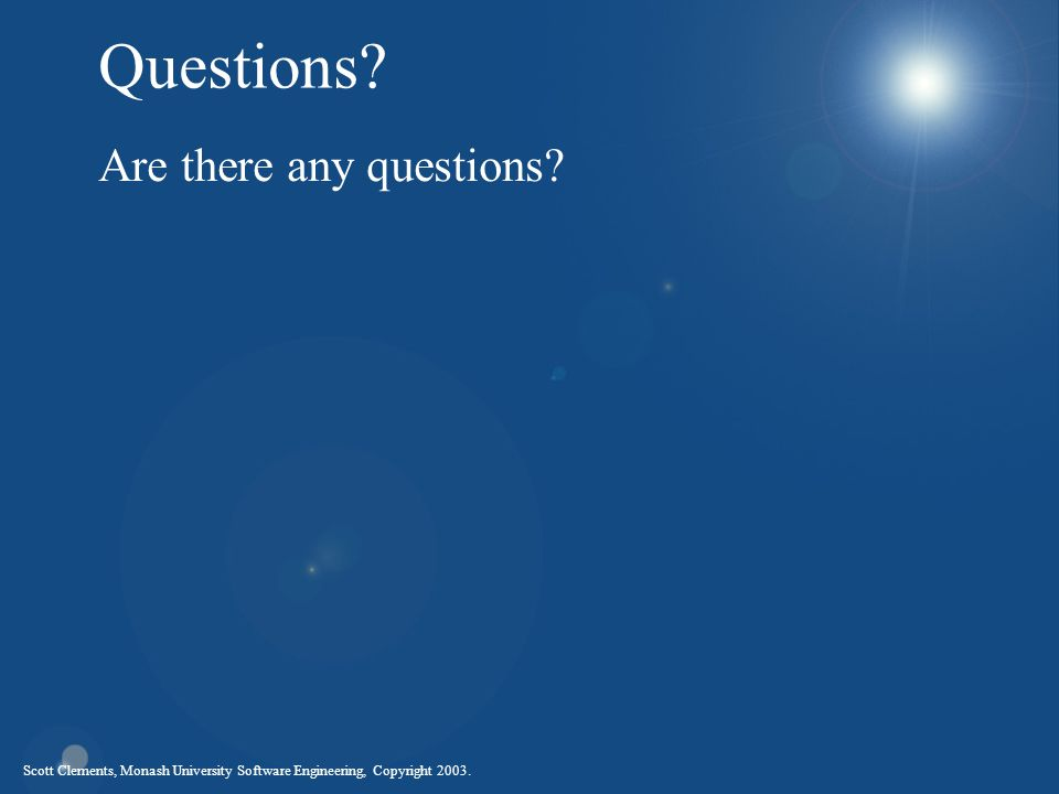 Scott Clements, Monash University Software Engineering, Copyright 2003. Questions? Are there any questions?