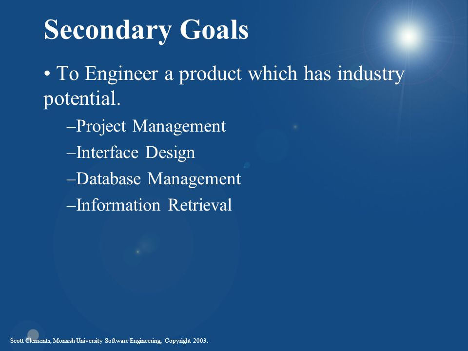 Scott Clements, Monash University Software Engineering, Copyright 2003. Secondary Goals To Engineer a product which has industry potential. –Project M