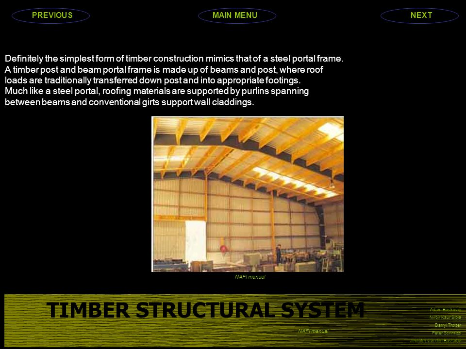 Adam Boskovic Nirbir Kaur Sibia Darryl Trotter Peter Scrimizzi Jennifer van den Bussche TIMBER STRUCTURAL SYSTEM Definitely the simplest form of timber construction mimics that of a steel portal frame.