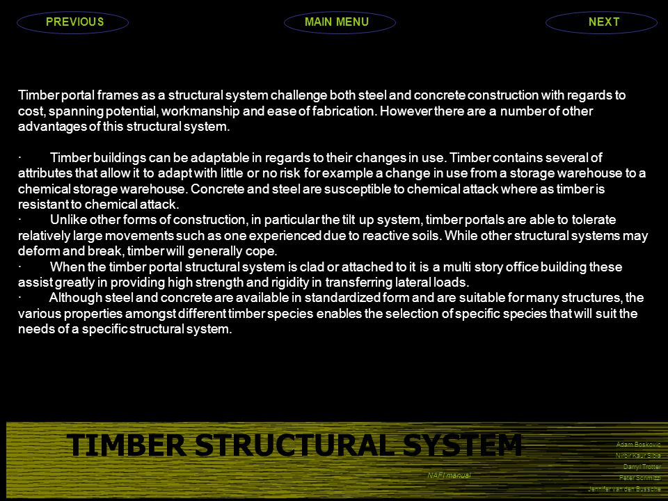 Adam Boskovic Nirbir Kaur Sibia Darryl Trotter Peter Scrimizzi Jennifer van den Bussche TIMBER STRUCTURAL SYSTEM Timber portal frames as a structural system challenge both steel and concrete construction with regards to cost, spanning potential, workmanship and ease of fabrication.