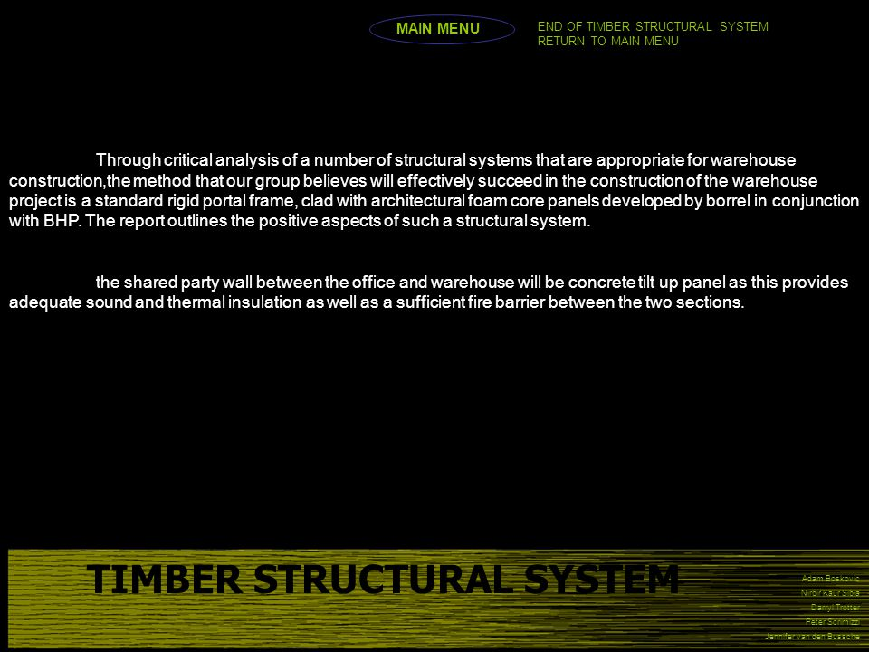 Adam Boskovic Nirbir Kaur Sibia Darryl Trotter Peter Scrimizzi Jennifer van den Bussche TIMBER STRUCTURAL SYSTEM MAIN MENU END OF TIMBER STRUCTURAL SYSTEM RETURN TO MAIN MENU Through critical analysis of a number of structural systems that are appropriate for warehouse construction,the method that our group believes will effectively succeed in the construction of the warehouse project is a standard rigid portal frame, clad with architectural foam core panels developed by borrel in conjunction with BHP.