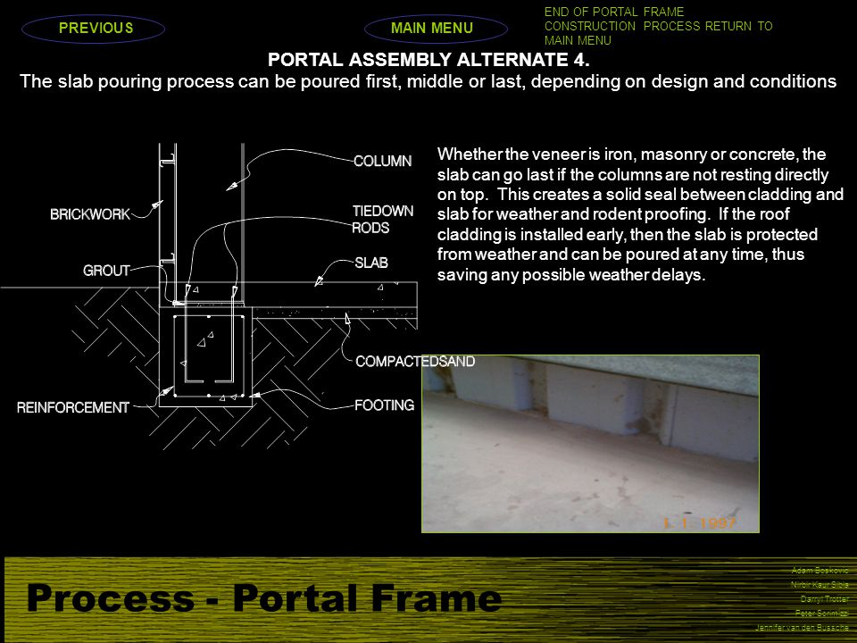 Process - Portal Frame Adam Boskovic Nirbir Kaur Sibia Darryl Trotter Peter Scrimizzi Jennifer van den Bussche The slab pouring process can be poured first, middle or last, depending on design and conditions Whether the veneer is iron, masonry or concrete, the slab can go last if the columns are not resting directly on top.