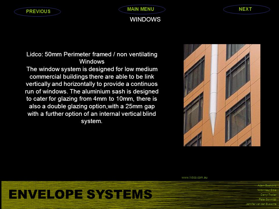 ENVELOPE SYSTEMS Adam Boskovic Nirbir Kaur Sibia Darryl Trotter Peter Scrimizzi Jennifer van den Bussche WINDOWS Lidco: 50mm Perimeter framed / non ventilating Windows The window system is designed for low medium commercial buildings there are able to be link vertically and horizontally to provide a continuos run of windows.