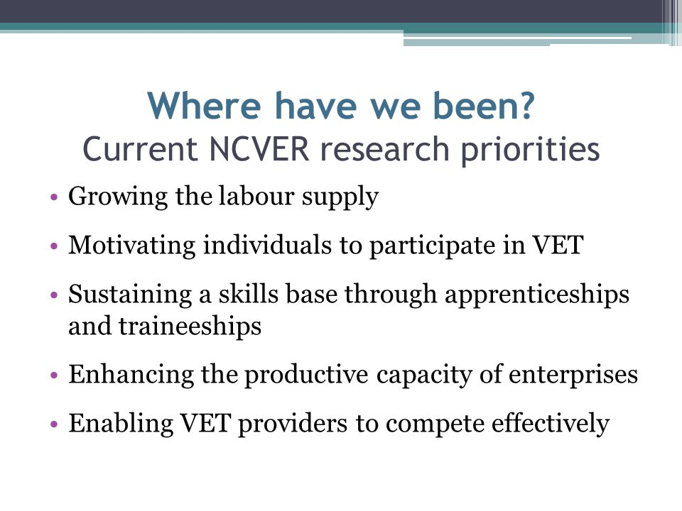 Where have we been? Current NCVER research priorities Growing the labour supply Motivating individuals to participate in VET Sustaining a skills base