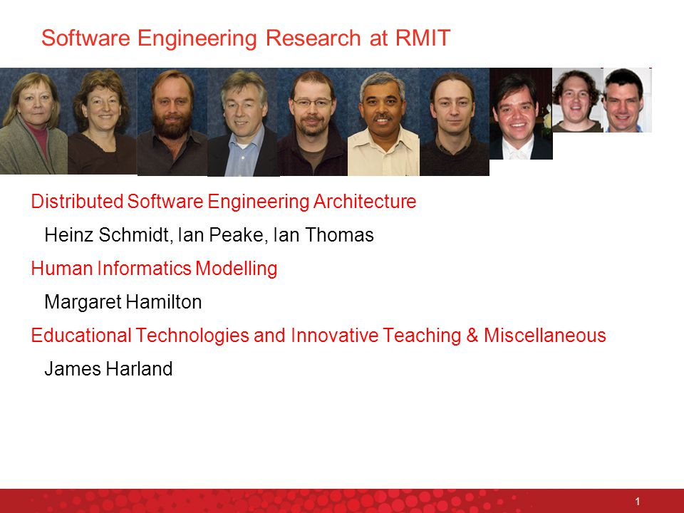 Platform Technologies Research Institute 1 Software Engineering Research at RMIT Distributed Software Engineering Architecture Heinz Schmidt, Ian Peake, Ian Thomas Human Informatics Modelling Margaret Hamilton Educational Technologies and Innovative Teaching & Miscellaneous James Harland ‏