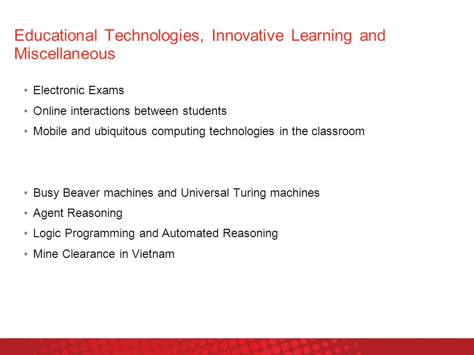 Educational Technologies, Innovative Learning and Miscellaneous Electronic Exams Online interactions between students Mobile and ubiquitous computing technologies in the classroom Busy Beaver machines and Universal Turing machines Agent Reasoning Logic Programming and Automated Reasoning Mine Clearance in Vietnam
