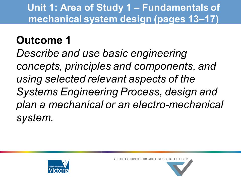 Unit 1: Area of Study 1 – Fundamentals of mechanical system design (pages 13–17) Outcome 1 Describe and use basic engineering concepts, principles and