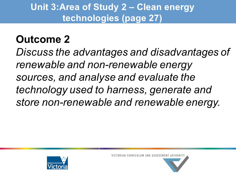 Unit 3:Area of Study 2 – Clean energy technologies (page 27) Outcome 2 Discuss the advantages and disadvantages of renewable and non-renewable energy