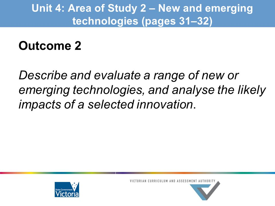 Unit 4: Area of Study 2 – New and emerging technologies (pages 31–32) Outcome 2 Describe and evaluate a range of new or emerging technologies, and ana