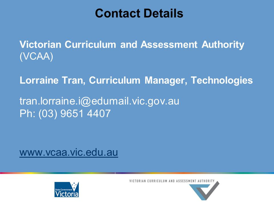 Contact Details Victorian Curriculum and Assessment Authority (VCAA) Lorraine Tran, Curriculum Manager, Technologies tran.lorraine.i@edumail.vic.gov.a