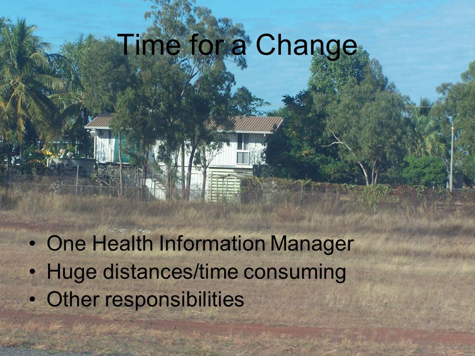 Time for a Change One Health Information Manager Huge distances/time consuming Other responsibilities