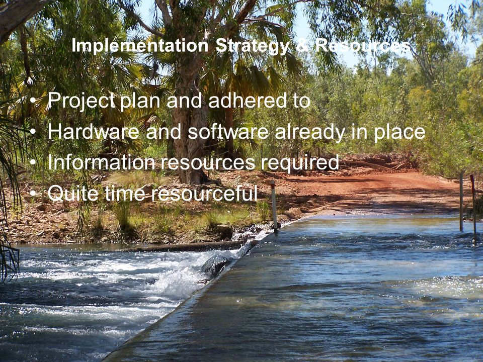 Implementation Strategy & Resources Project plan and adhered to Hardware and software already in place Information resources required Quite time resourceful