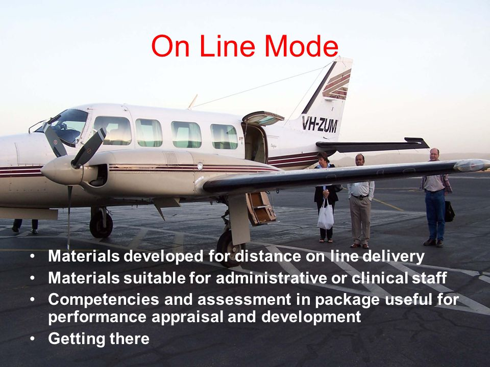On Line Mode Materials developed for distance on line delivery Materials suitable for administrative or clinical staff Competencies and assessment in package useful for performance appraisal and development Getting there