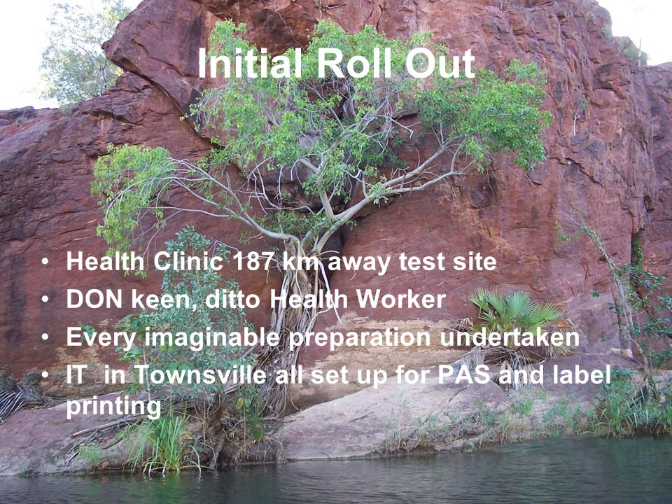 Initial Roll Out Health Clinic 187 km away test site DON keen, ditto Health Worker Every imaginable preparation undertaken IT in Townsville all set up for PAS and label printing