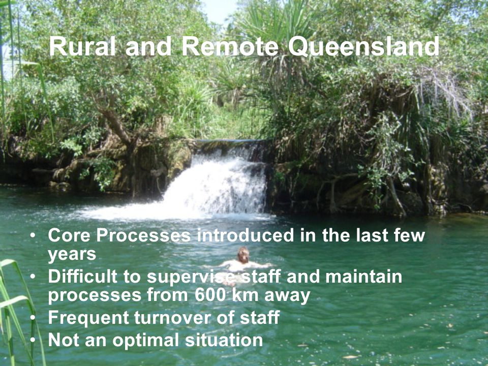 Rural and Remote Queensland Core Processes introduced in the last few years Difficult to supervise staff and maintain processes from 600 km away Frequent turnover of staff Not an optimal situation