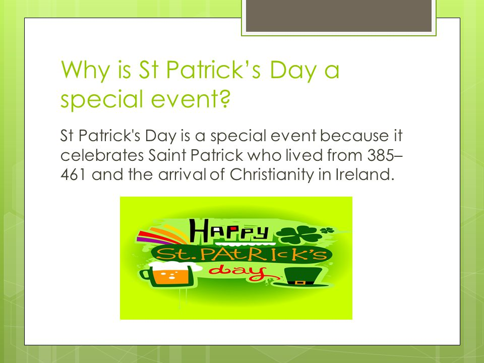 Why is St Patrick's Day a special event? St Patrick's Day is a special event because it celebrates Saint Patrick who lived from 385– 461 and the arriv