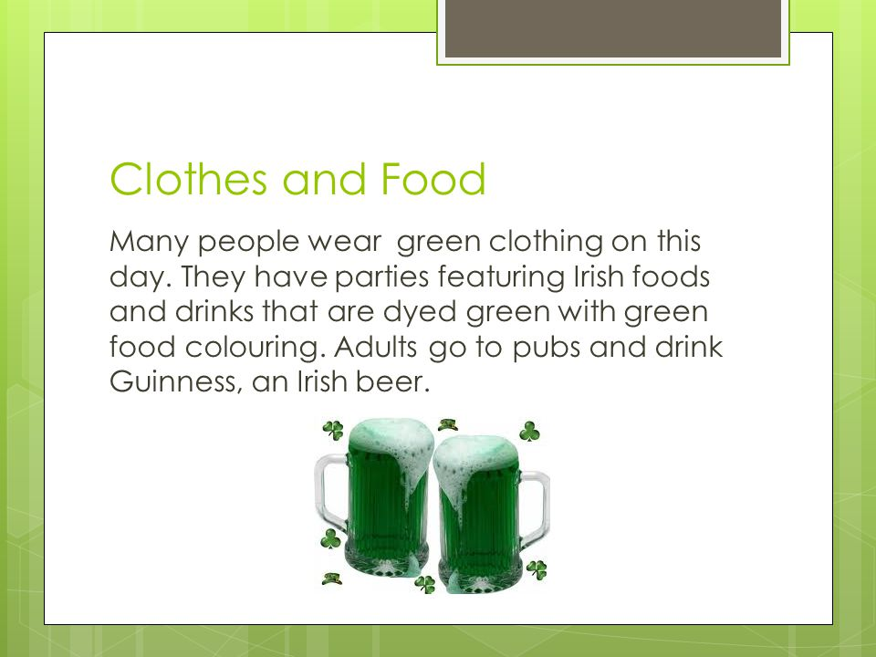 Clothes and Food Many people wear green clothing on this day. They have parties featuring Irish foods and drinks that are dyed green with green food c