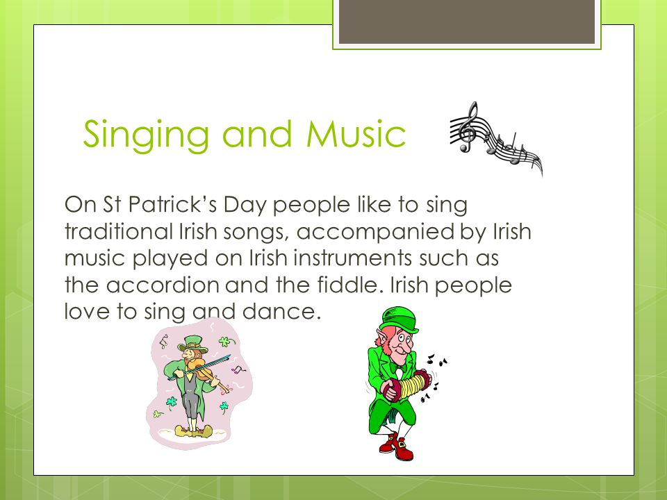 Singing and Music On St Patrick's Day people like to sing traditional Irish songs, accompanied by Irish music played on Irish instruments such as the accordion and the fiddle.