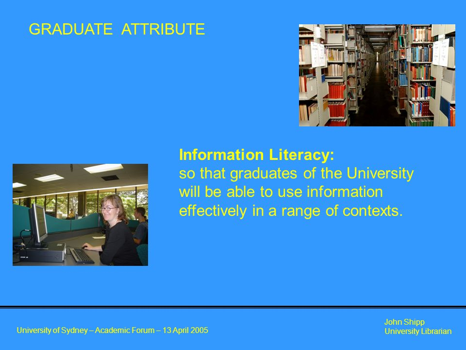 University of Sydney – Academic Forum – 13 April 2005 John Shipp University Librarian GRADUATE ATTRIBUTE Information Literacy: so that graduates of the University will be able to use information effectively in a range of contexts.