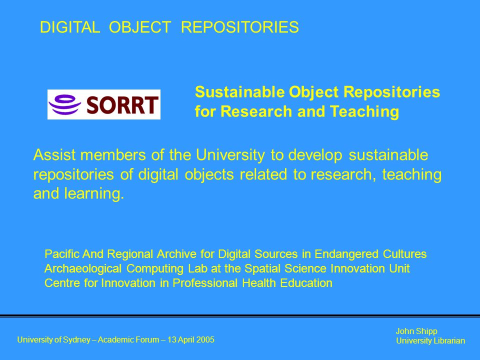 University of Sydney – Academic Forum – 13 April 2005 John Shipp University Librarian Sustainable Object Repositories for Research and Teaching Assist members of the University to develop sustainable repositories of digital objects related to research, teaching and learning.
