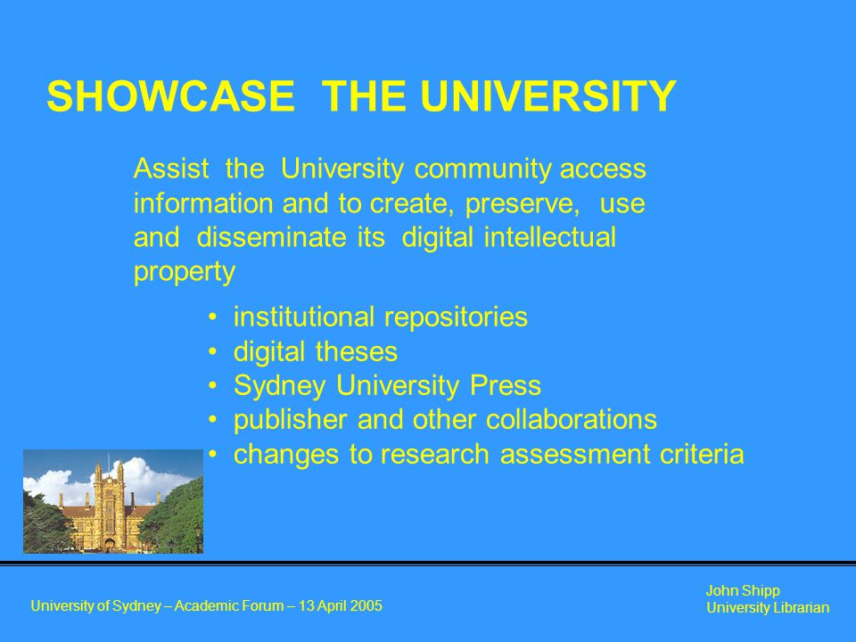 University of Sydney – Academic Forum – 13 April 2005 John Shipp University Librarian Assist the University community access information and to create, preserve, use and disseminate its digital intellectual property SHOWCASE THE UNIVERSITY institutional repositories digital theses Sydney University Press publisher and other collaborations changes to research assessment criteria