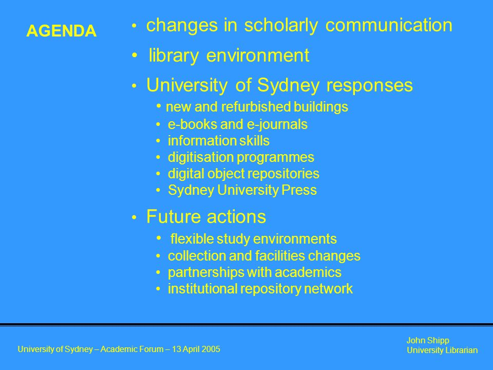 University of Sydney – Academic Forum – 13 April 2005 John Shipp University Librarian changes in scholarly communication library environment University of Sydney responses new and refurbished buildings e-books and e-journals information skills digitisation programmes digital object repositories Sydney University Press Future actions flexible study environments collection and facilities changes partnerships with academics institutional repository network AGENDA