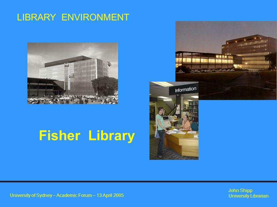 University of Sydney – Academic Forum – 13 April 2005 John Shipp University Librarian Fisher Library LIBRARY ENVIRONMENT