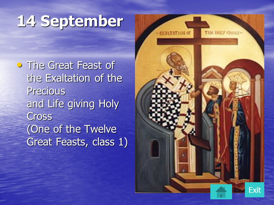 14 September The Great Feast of the Exaltation of the Precious and Life giving Holy Cross (One of the Twelve Great Feasts, class 1) The Great Feast of