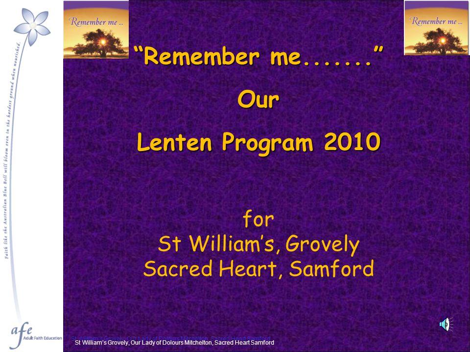 Remember me....... Our Lenten Program 2010 for St William's, Grovely Sacred Heart, Samford St William's Grovely, Our Lady of Dolours Mitchelton, Sacred Heart Samford