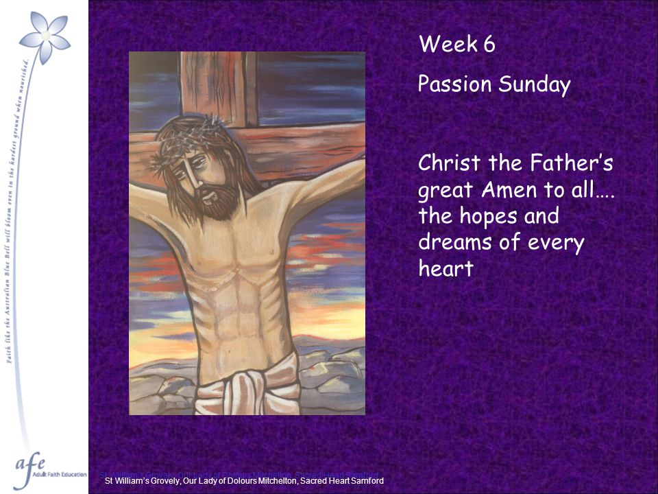 Week 6 Passion Sunday Christ the Father's great Amen to all…. the hopes and dreams of every heart