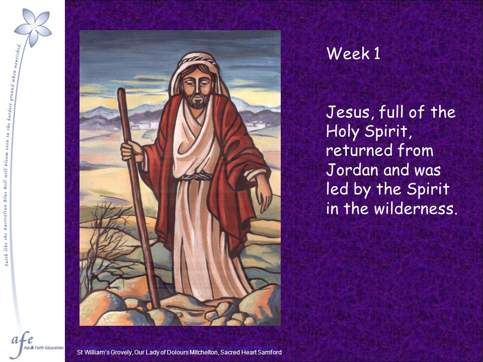 St William's Grovely, Our Lady of Dolours Mitchelton, Sacred Heart Samford Week 1 Jesus, full of the Holy Spirit, returned from Jordan and was led by the Spirit in the wilderness.