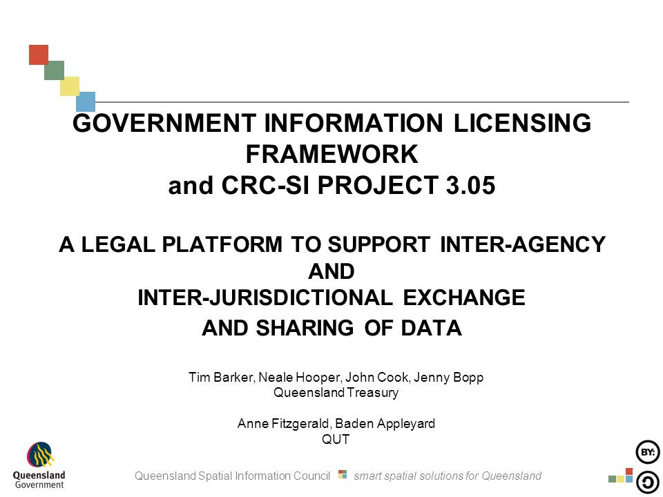 Queensland Spatial Information Council smart spatial solutions for Queensland GOVERNMENT INFORMATION LICENSING FRAMEWORK and CRC-SI PROJECT 3.05 A LEGAL PLATFORM TO SUPPORT INTER-AGENCY AND INTER-JURISDICTIONAL EXCHANGE AND SHARING OF DATA Tim Barker, Neale Hooper, John Cook, Jenny Bopp Queensland Treasury Anne Fitzgerald, Baden Appleyard QUT