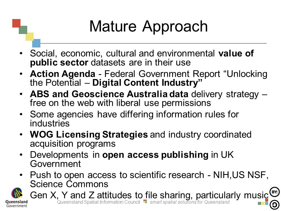 Queensland Spatial Information Council smart spatial solutions for Queensland Mature Approach Social, economic, cultural and environmental value of public sector datasets are in their use Action Agenda - Federal Government Report Unlocking the Potential – Digital Content Industry ABS and Geoscience Australia data delivery strategy – free on the web with liberal use permissions Some agencies have differing information rules for industries WOG Licensing Strategies and industry coordinated acquisition programs Developments in open access publishing in UK Government Push to open access to scientific research - NIH,US NSF, Science Commons Gen X, Y and Z attitudes to file sharing, particularly music