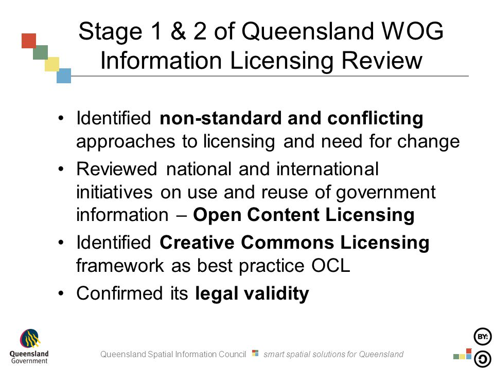 Queensland Spatial Information Council smart spatial solutions for Queensland Stage 1 & 2 of Queensland WOG Information Licensing Review Identified non-standard and conflicting approaches to licensing and need for change Reviewed national and international initiatives on use and reuse of government information – Open Content Licensing Identified Creative Commons Licensing framework as best practice OCL Confirmed its legal validity