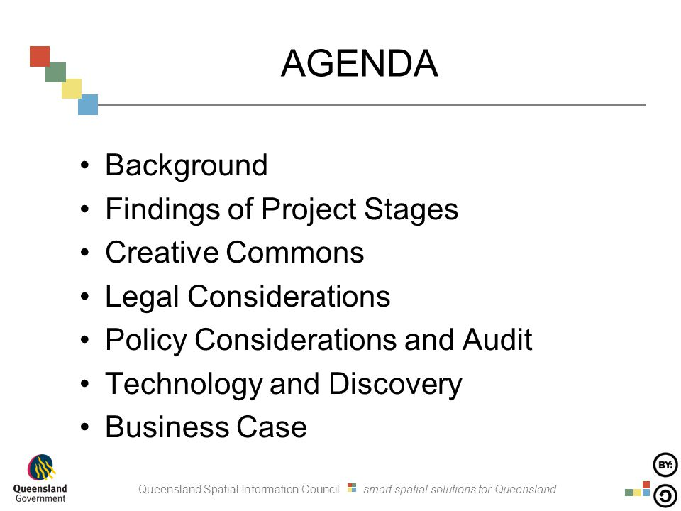 Queensland Spatial Information Council smart spatial solutions for Queensland AGENDA Background Findings of Project Stages Creative Commons Legal Considerations Policy Considerations and Audit Technology and Discovery Business Case