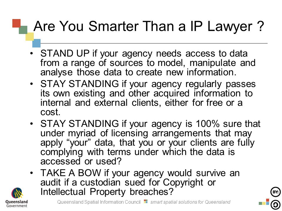 Queensland Spatial Information Council smart spatial solutions for Queensland Are You Smarter Than a IP Lawyer ? STAND UP if your agency needs access