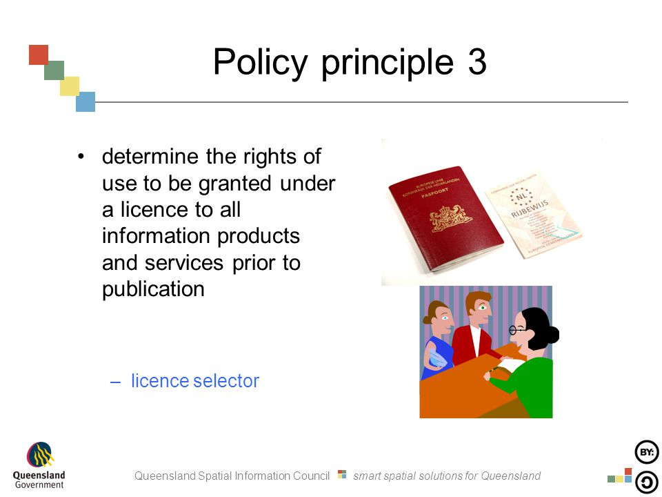 Queensland Spatial Information Council smart spatial solutions for Queensland Policy principle 3 determine the rights of use to be granted under a licence to all information products and services prior to publication –licence selector