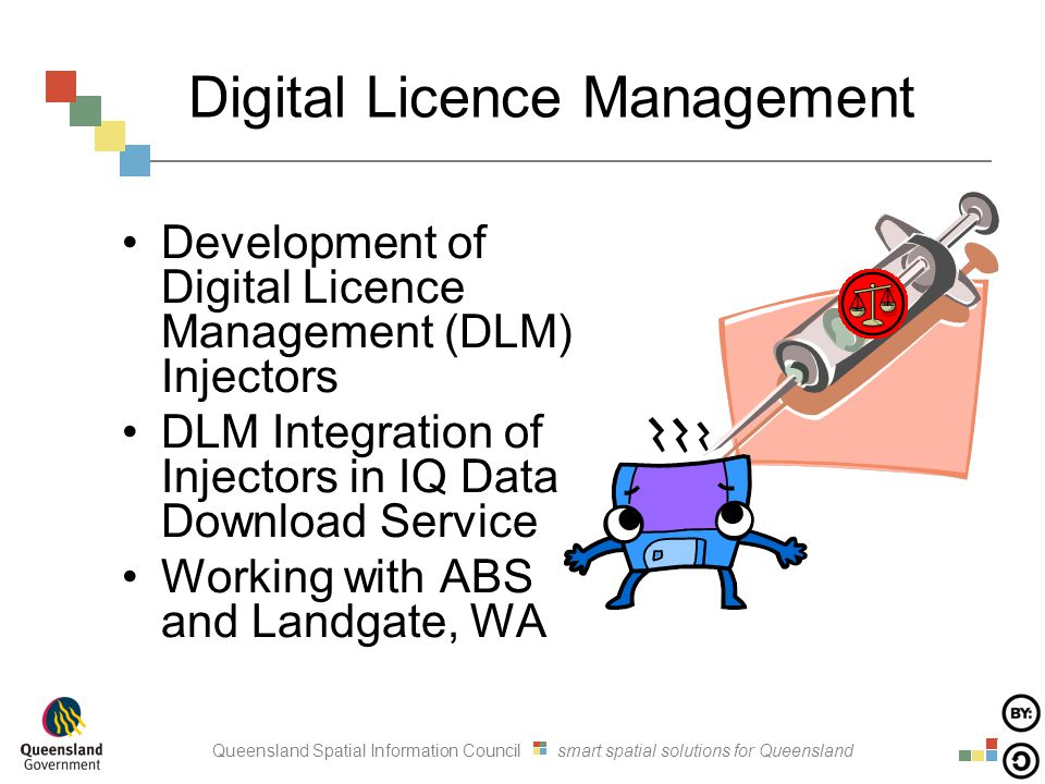 Queensland Spatial Information Council smart spatial solutions for Queensland Digital Licence Management Development of Digital Licence Management (DLM) Injectors DLM Integration of Injectors in IQ Data Download Service Working with ABS and Landgate, WA
