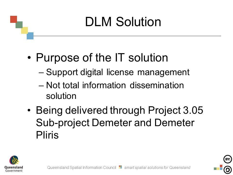 Queensland Spatial Information Council smart spatial solutions for Queensland DLM Solution Purpose of the IT solution –Support digital license management –Not total information dissemination solution Being delivered through Project 3.05 Sub-project Demeter and Demeter Pliris