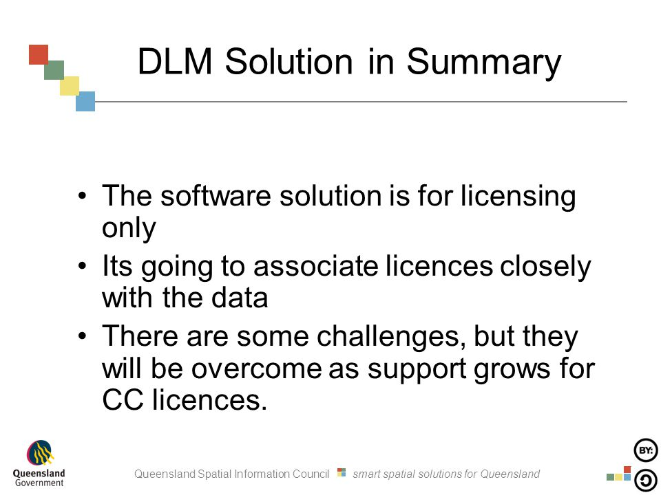 Queensland Spatial Information Council smart spatial solutions for Queensland DLM Solution in Summary The software solution is for licensing only Its going to associate licences closely with the data There are some challenges, but they will be overcome as support grows for CC licences.