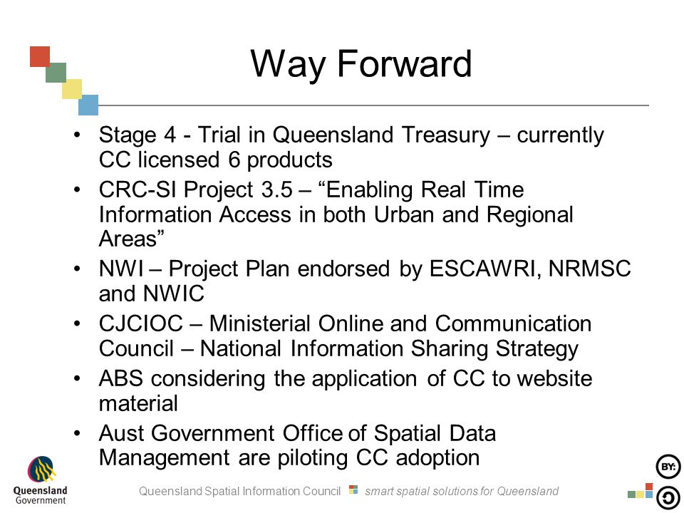 Queensland Spatial Information Council smart spatial solutions for Queensland Way Forward Stage 4 - Trial in Queensland Treasury – currently CC licensed 6 products CRC-SI Project 3.5 – Enabling Real Time Information Access in both Urban and Regional Areas NWI – Project Plan endorsed by ESCAWRI, NRMSC and NWIC CJCIOC – Ministerial Online and Communication Council – National Information Sharing Strategy ABS considering the application of CC to website material Aust Government Office of Spatial Data Management are piloting CC adoption