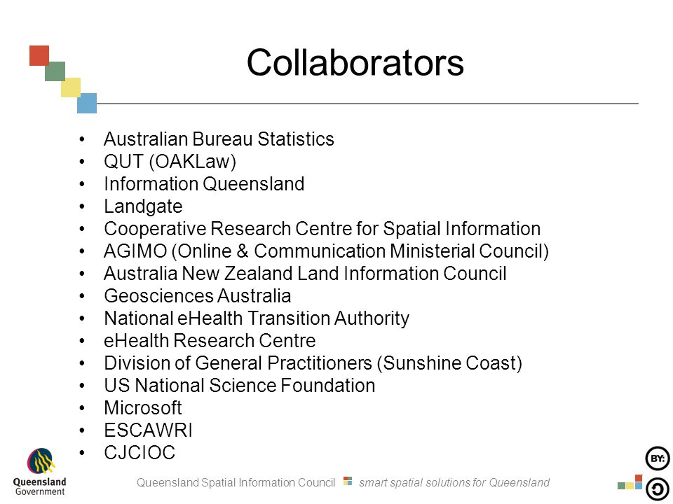 Queensland Spatial Information Council smart spatial solutions for Queensland Collaborators Australian Bureau Statistics QUT (OAKLaw) Information Queensland Landgate Cooperative Research Centre for Spatial Information AGIMO (Online & Communication Ministerial Council) Australia New Zealand Land Information Council Geosciences Australia National eHealth Transition Authority eHealth Research Centre Division of General Practitioners (Sunshine Coast) US National Science Foundation Microsoft ESCAWRI CJCIOC