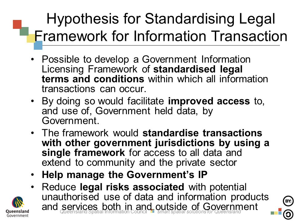 Queensland Spatial Information Council smart spatial solutions for Queensland Hypothesis for Standardising Legal Framework for Information Transaction Possible to develop a Government Information Licensing Framework of standardised legal terms and conditions within which all information transactions can occur.