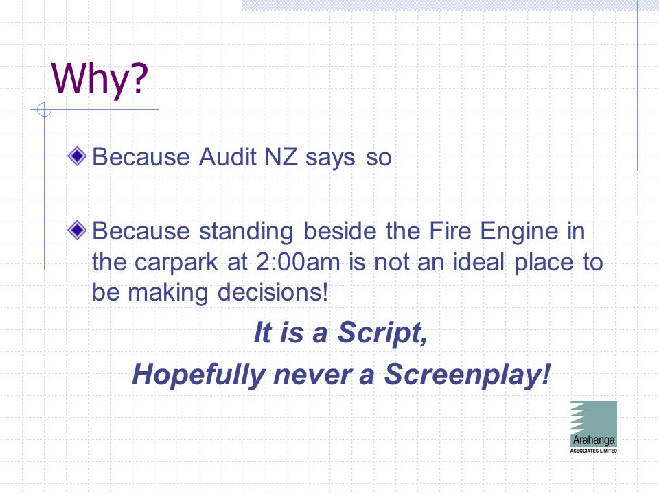 Why? Because Audit NZ says so Because standing beside the Fire Engine in the carpark at 2:00am is not an ideal place to be making decisions! It is a S